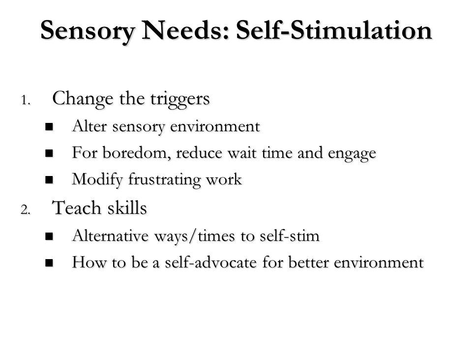 Sensory Needs: Self-Stimulation 1. Change the triggers Alter sensory environment Alter sensory environment For boredom, reduce wait time and engage Fo