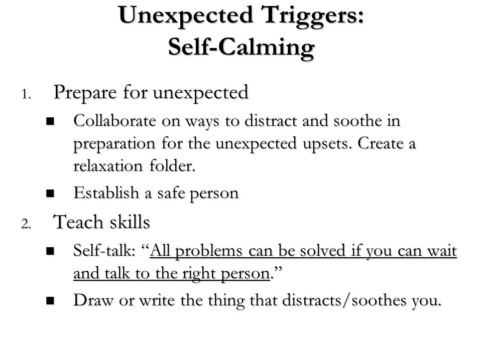 Unexpected Triggers: Self-Calming 1. Prepare for unexpected Collaborate on ways to distract and soothe in preparation for the unexpected upsets. Creat