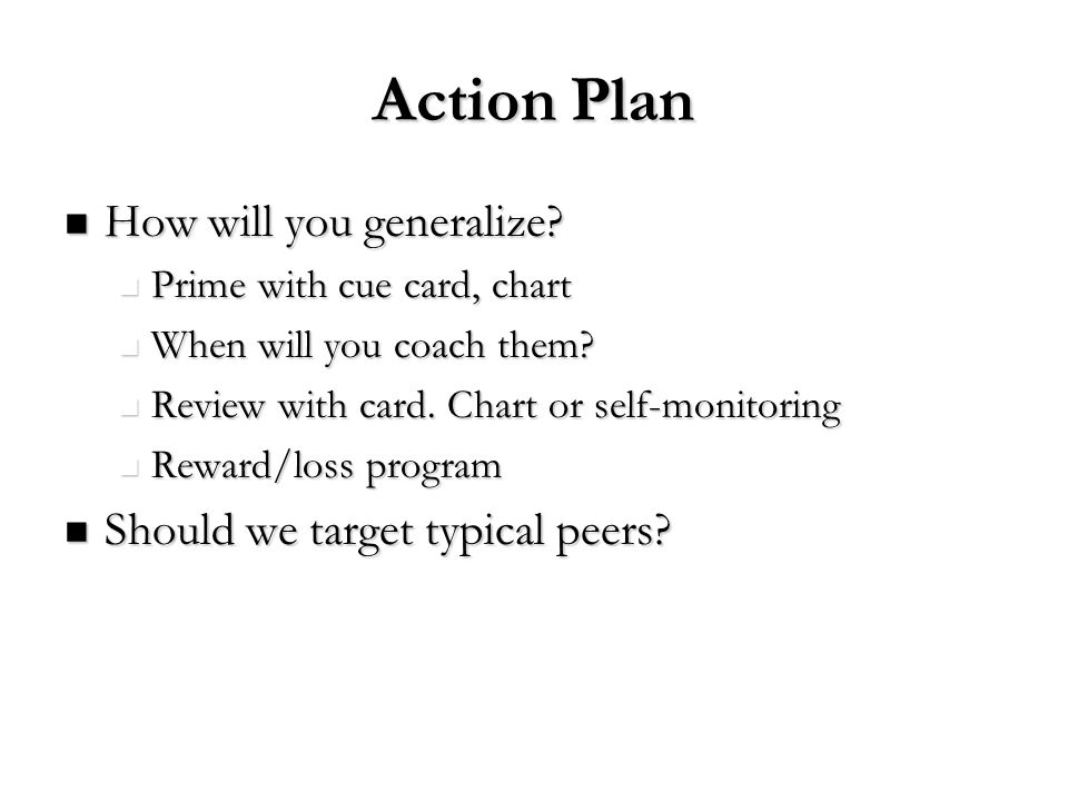 Action Plan How will you generalize? How will you generalize? Prime with cue card, chart Prime with cue card, chart When will you coach them? When wil