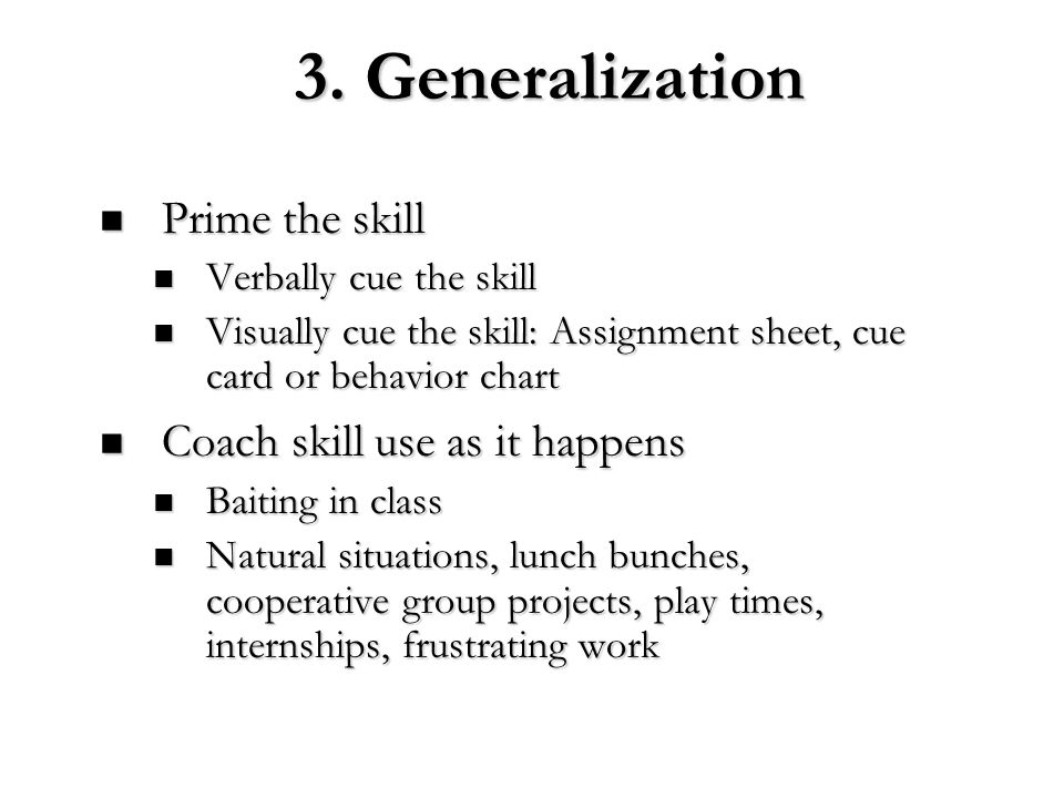 3. Generalization Prime the skill Prime the skill Verbally cue the skill Verbally cue the skill Visually cue the skill: Assignment sheet, cue card or