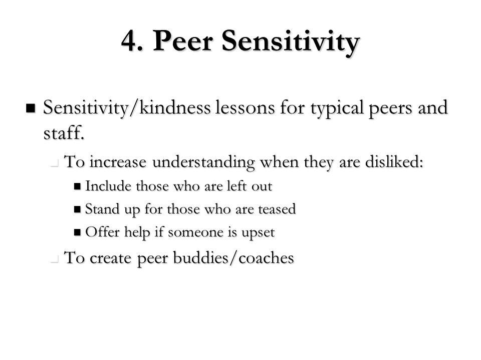 4. Peer Sensitivity Sensitivity/kindness lessons for typical peers and staff. Sensitivity/kindness lessons for typical peers and staff. To increase un