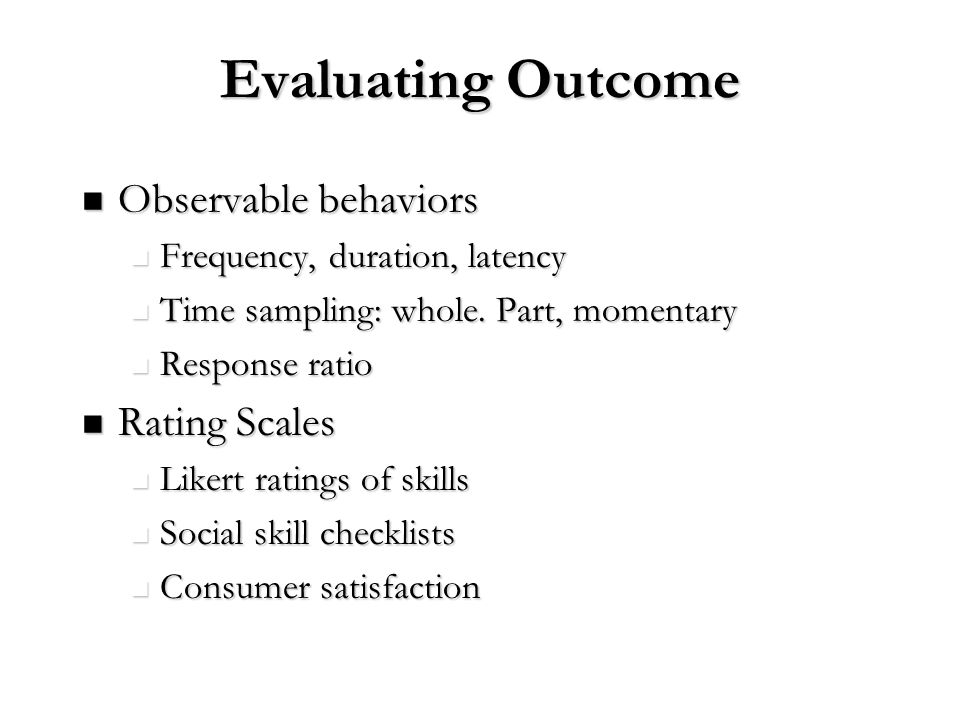 Evaluating Outcome Observable behaviors Observable behaviors Frequency, duration, latency Frequency, duration, latency Time sampling: whole. Part, mom