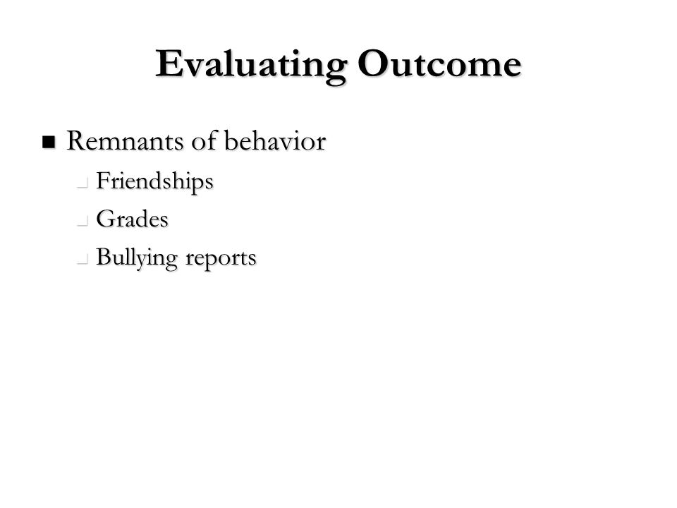 Evaluating Outcome Remnants of behavior Remnants of behavior Friendships Friendships Grades Grades Bullying reports Bullying reports