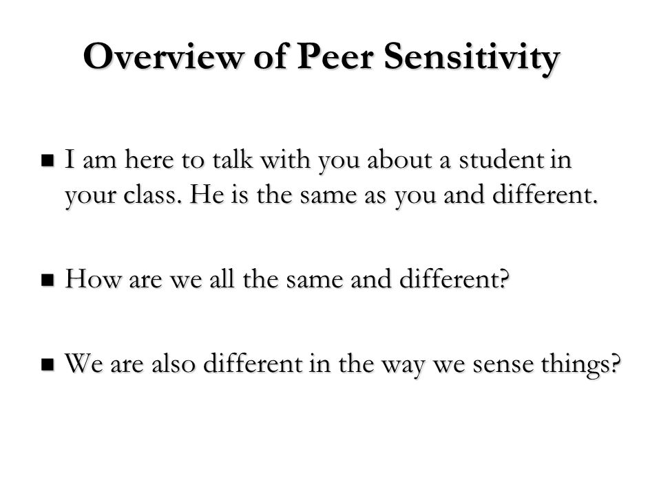 Overview of Peer Sensitivity I am here to talk with you about a student in your class. He is the same as you and different. I am here to talk with you