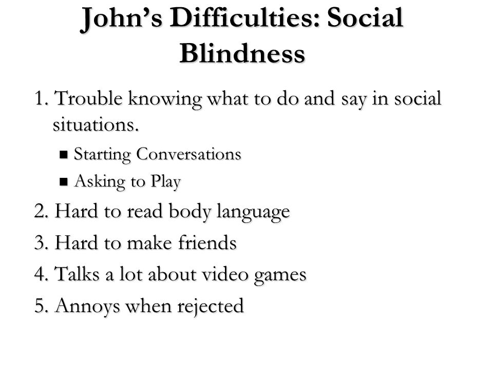 John's Difficulties: Social Blindness 1. Trouble knowing what to do and say in social situations. Starting Conversations Starting Conversations Asking
