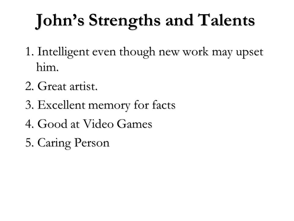 John's Strengths and Talents 1. Intelligent even though new work may upset him. 2. Great artist. 3. Excellent memory for facts 4. Good at Video Games