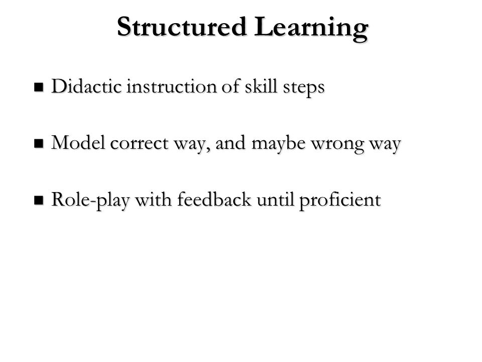 Structured Learning Didactic instruction of skill steps Didactic instruction of skill steps Model correct way, and maybe wrong way Model correct way,