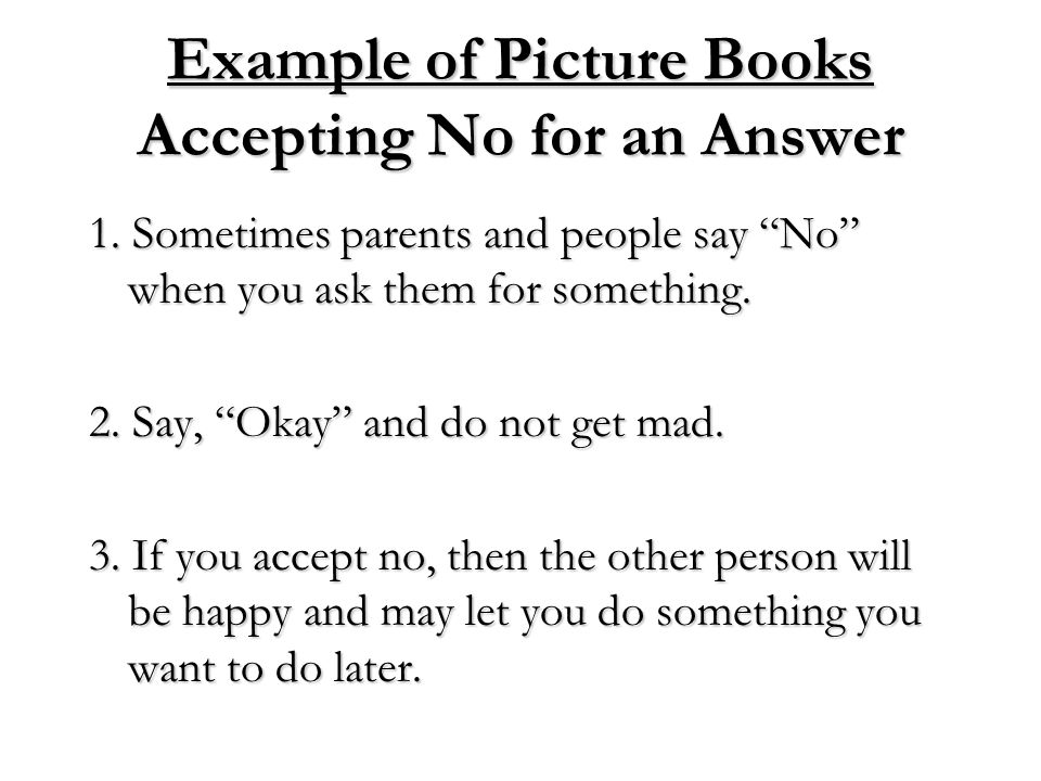 """Example of Picture Books Accepting No for an Answer 1. Sometimes parents and people say """"No"""" when you ask them for something. 2. Say, """"Okay"""" and do no"""