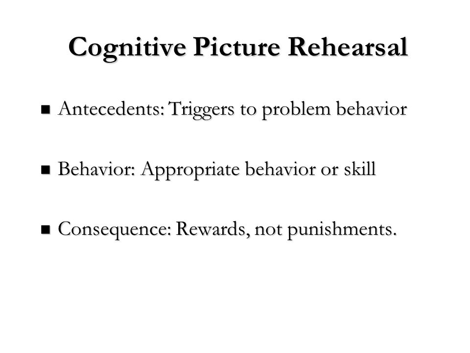 Cognitive Picture Rehearsal Antecedents: Triggers to problem behavior Antecedents: Triggers to problem behavior Behavior: Appropriate behavior or skil