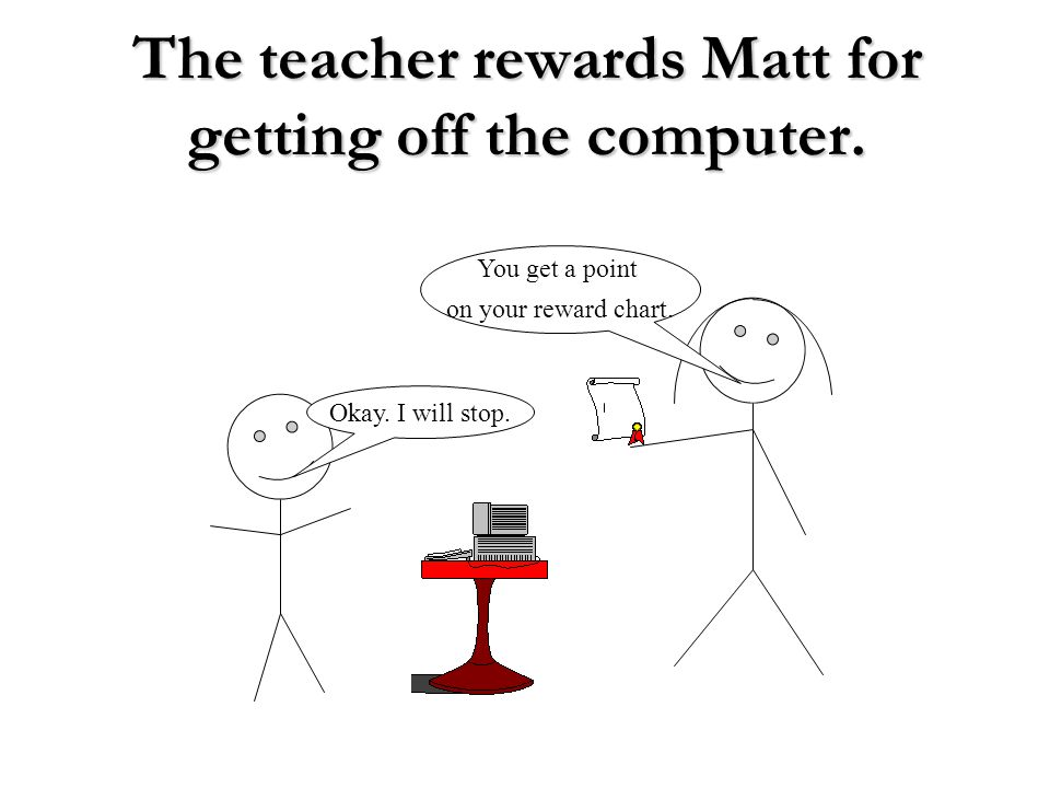 The teacher rewards Matt for getting off the computer. You get a point on your reward chart. Okay. I will stop.