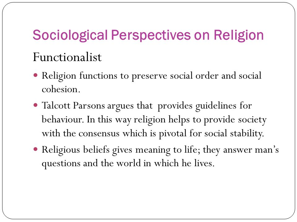 Sociological Perspectives on Religion Functionalist Religion functions to preserve social order and social cohesion.