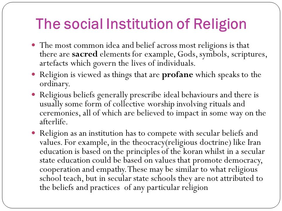 The social Institution of Religion The most common idea and belief across most religions is that there are sacred elements for example, Gods, symbols, scriptures, artefacts which govern the lives of individuals.