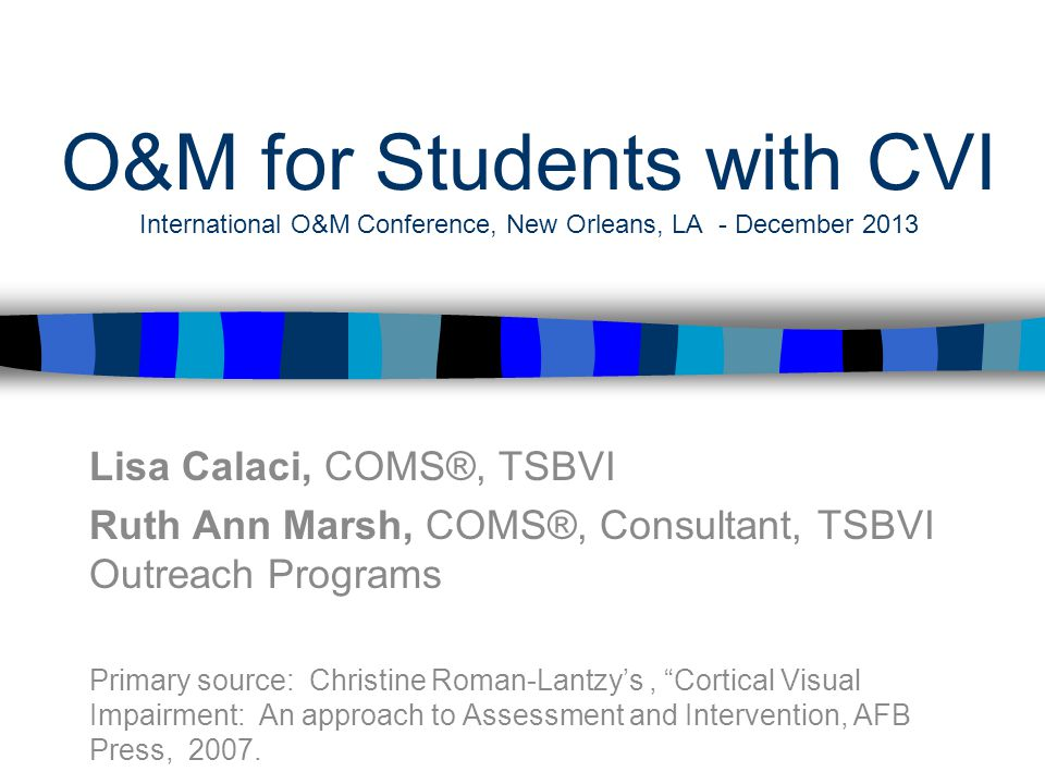 O&M for Students with CVI International O&M Conference, New Orleans, LA - December 2013 Lisa Calaci, COMS®, TSBVI Ruth Ann Marsh, COMS®, Consultant, TSBVI Outreach Programs Primary source: Christine Roman-Lantzy's, Cortical Visual Impairment: An approach to Assessment and Intervention, AFB Press, 2007.
