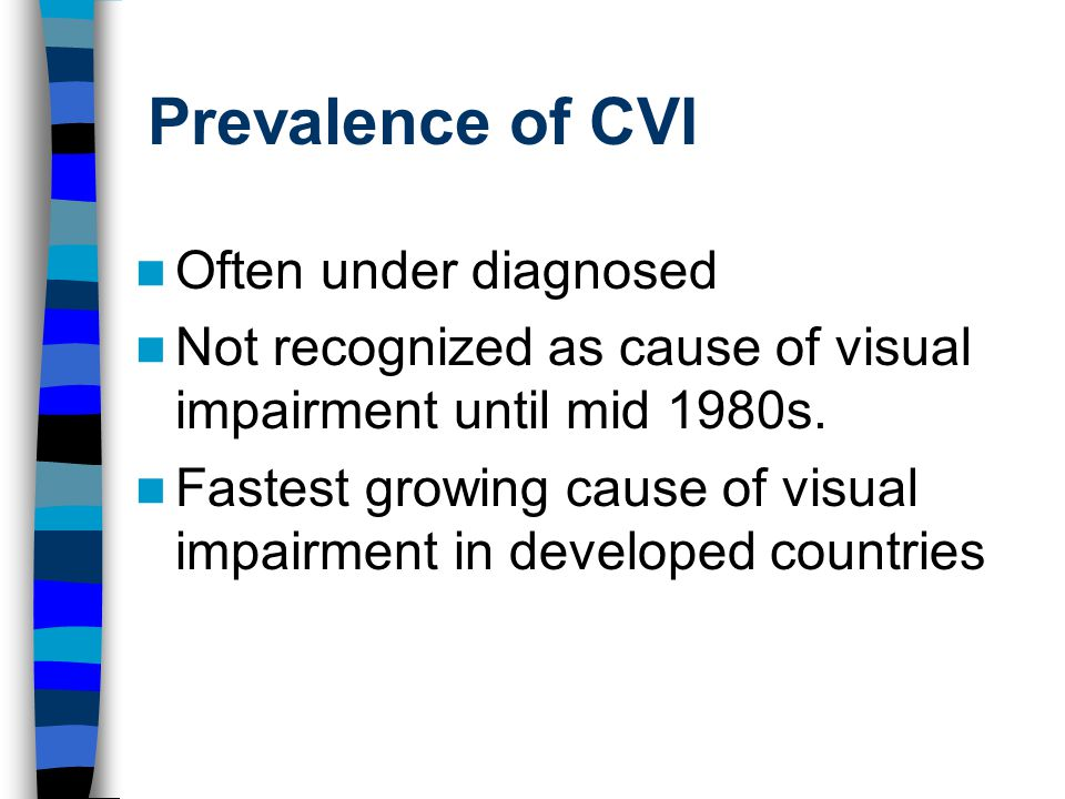 Prevalence of CVI Often under diagnosed Not recognized as cause of visual impairment until mid 1980s.