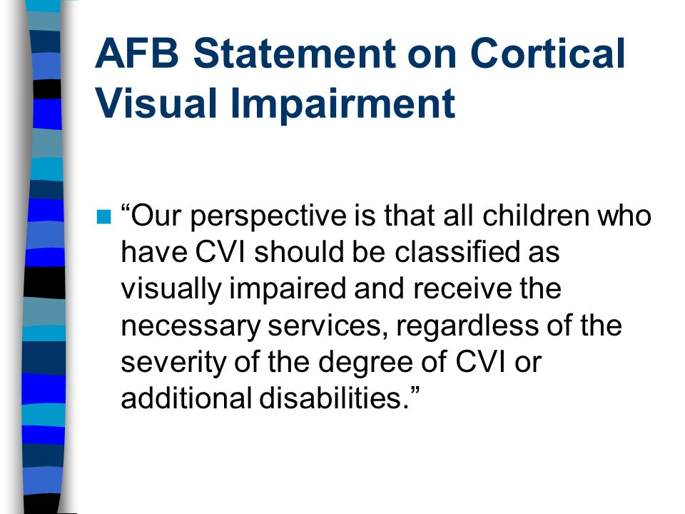 AFB Statement on Cortical Visual Impairment Our perspective is that all children who have CVI should be classified as visually impaired and receive the necessary services, regardless of the severity of the degree of CVI or additional disabilities.