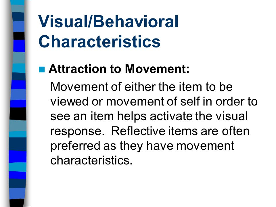 Visual/Behavioral Characteristics Attraction to Movement: Movement of either the item to be viewed or movement of self in order to see an item helps activate the visual response.
