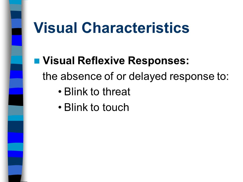Visual Characteristics Visual Reflexive Responses: the absence of or delayed response to: Blink to threat Blink to touch
