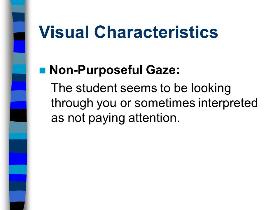 Visual Characteristics Non-Purposeful Gaze: The student seems to be looking through you or sometimes interpreted as not paying attention.