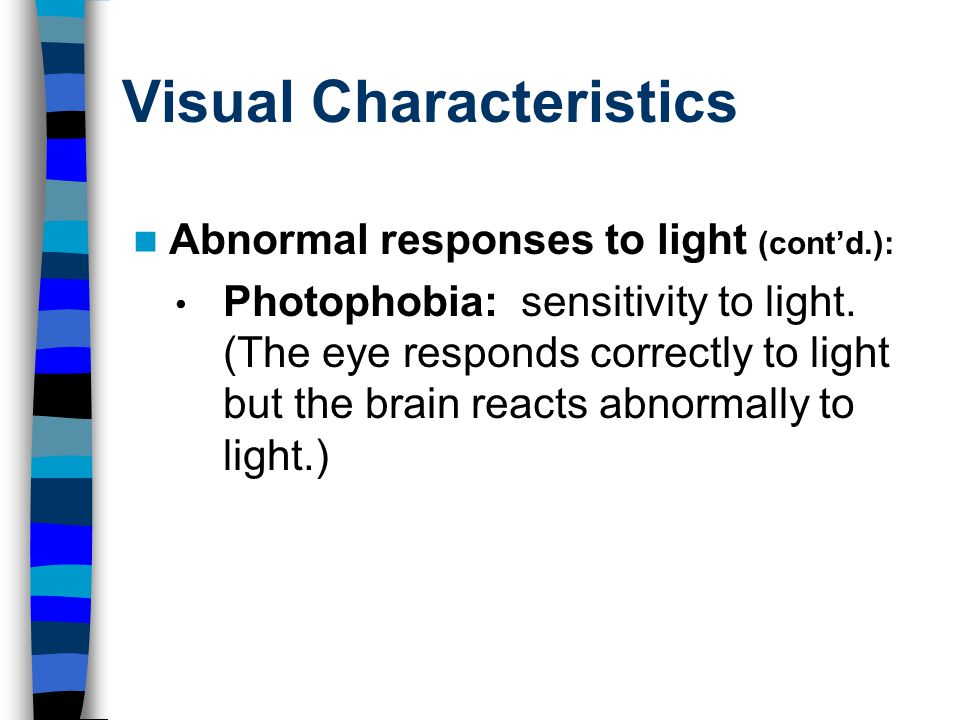 Visual Characteristics Abnormal responses to light (cont'd.): Photophobia: sensitivity to light.