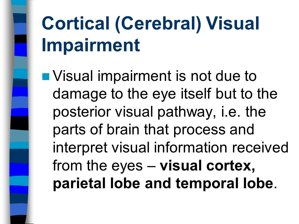 Cortical (Cerebral) Visual Impairment Visual impairment is not due to damage to the eye itself but to the posterior visual pathway, i.e.
