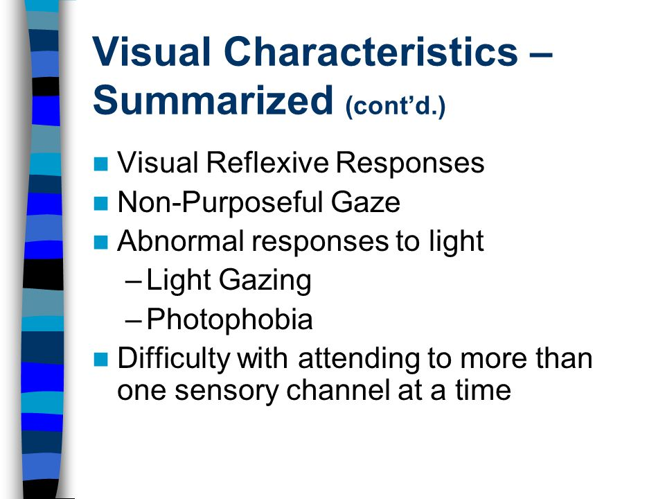 Visual Characteristics – Summarized (cont'd.) Visual Reflexive Responses Non-Purposeful Gaze Abnormal responses to light –Light Gazing –Photophobia Difficulty with attending to more than one sensory channel at a time