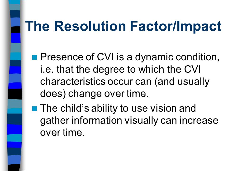 The Resolution Factor/Impact Presence of CVI is a dynamic condition, i.e.