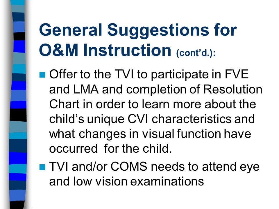 General Suggestions for O&M Instruction (cont'd.): Offer to the TVI to participate in FVE and LMA and completion of Resolution Chart in order to learn more about the child's unique CVI characteristics and what changes in visual function have occurred for the child.