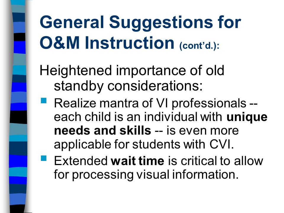 General Suggestions for O&M Instruction (cont'd.): Heightened importance of old standby considerations:  Realize mantra of VI professionals -- each child is an individual with unique needs and skills -- is even more applicable for students with CVI.
