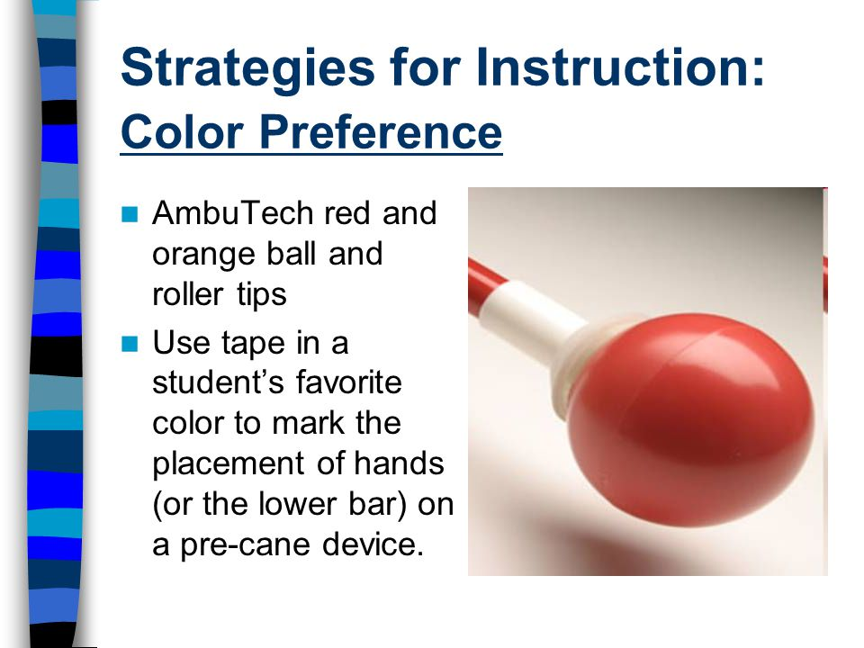 Strategies for Instruction: Color Preference AmbuTech red and orange ball and roller tips Use tape in a student's favorite color to mark the placement of hands (or the lower bar) on a pre-cane device.