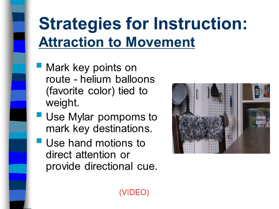 Strategies for Instruction: Attraction to Movement  Mark key points on route - helium balloons (favorite color) tied to weight.