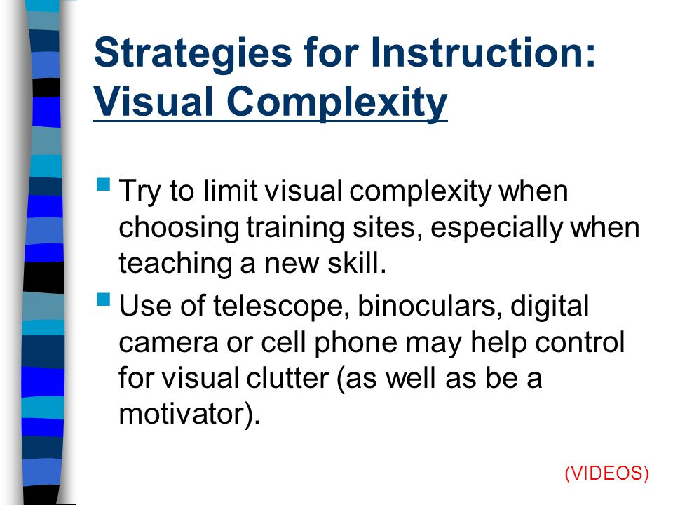 Strategies for Instruction: Visual Complexity  Try to limit visual complexity when choosing training sites, especially when teaching a new skill.
