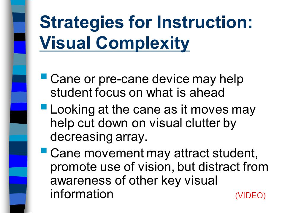 Strategies for Instruction: Visual Complexity  Cane or pre-cane device may help student focus on what is ahead  Looking at the cane as it moves may help cut down on visual clutter by decreasing array.