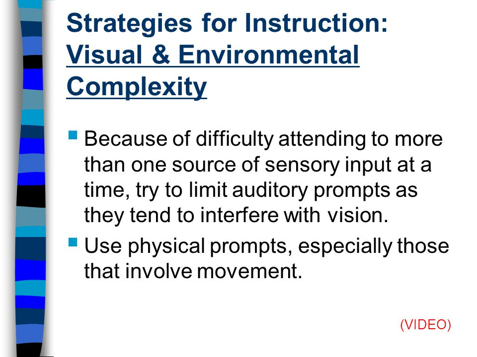 Strategies for Instruction: Visual & Environmental Complexity  Because of difficulty attending to more than one source of sensory input at a time, try to limit auditory prompts as they tend to interfere with vision.