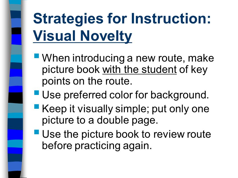 Strategies for Instruction: Visual Novelty  When introducing a new route, make picture book with the student of key points on the route.
