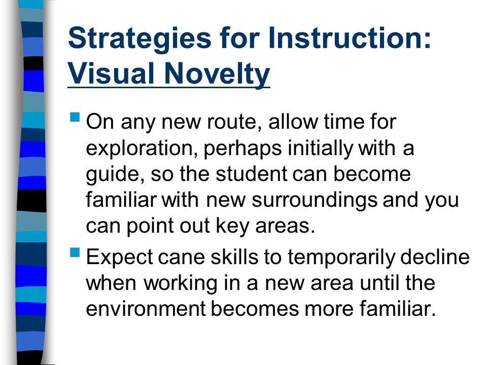 Strategies for Instruction: Visual Novelty  On any new route, allow time for exploration, perhaps initially with a guide, so the student can become familiar with new surroundings and you can point out key areas.