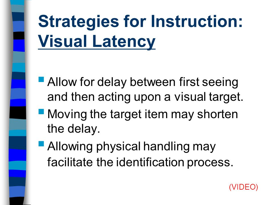 Strategies for Instruction: Visual Latency  Allow for delay between first seeing and then acting upon a visual target.