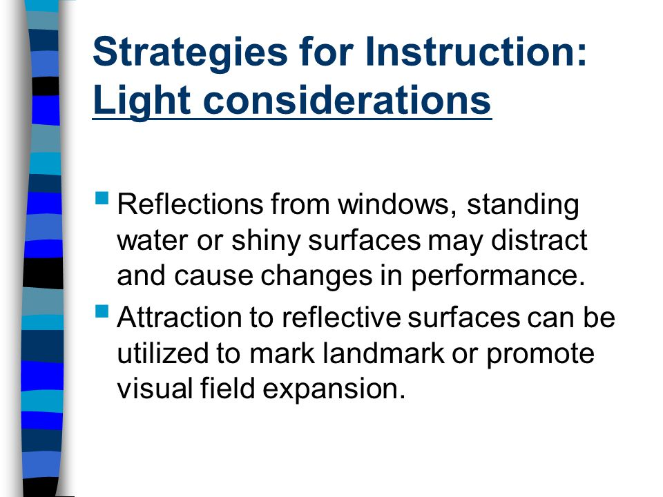 Strategies for Instruction: Light considerations  Reflections from windows, standing water or shiny surfaces may distract and cause changes in performance.