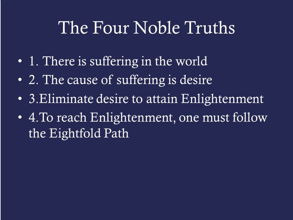 The Four Noble Truths 1. There is suffering in the world 2. The cause of suffering is desire 3.Eliminate desire to attain Enlightenment 4.To reach Enl