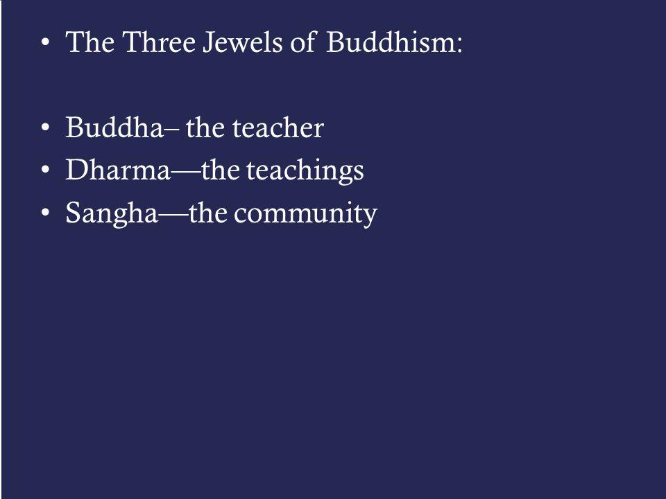 The Three Jewels of Buddhism: Buddha– the teacher Dharma—the teachings Sangha—the community