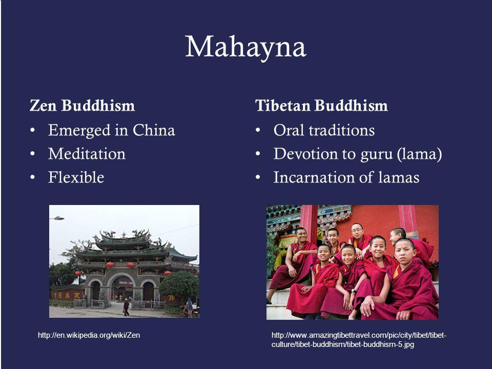 Mahayna Zen Buddhism Emerged in China Meditation Flexible Tibetan Buddhism Oral traditions Devotion to guru (lama) Incarnation of lamas http://en.wikipedia.org/wiki/Zenhttp://www.amazingtibettravel.com/pic/city/tibet/tibet- culture/tibet-buddhism/tibet-buddhism-5.jpg