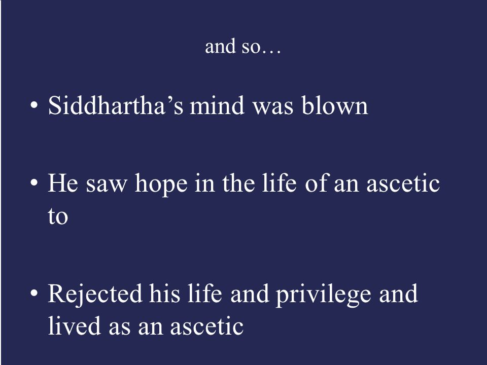 and so… Siddhartha's mind was blown He saw hope in the life of an ascetic to Rejected his life and privilege and lived as an ascetic