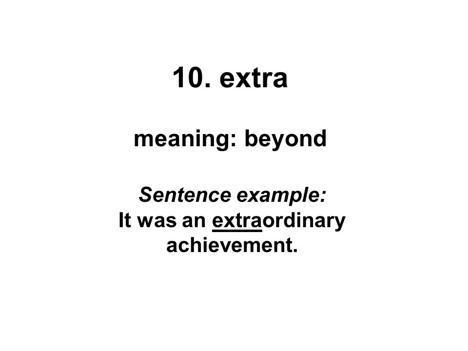10. extra meaning: beyond Sentence example: It was an extraordinary achievement.