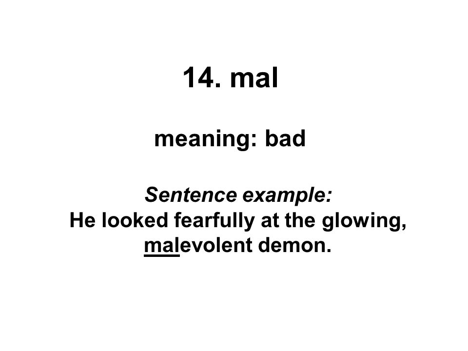 14. mal meaning: bad Sentence example: He looked fearfully at the glowing, malevolent demon.
