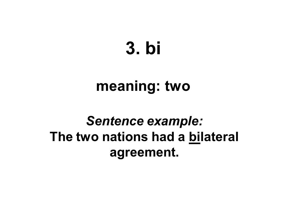 3. bi meaning: two Sentence example: The two nations had a bilateral agreement.