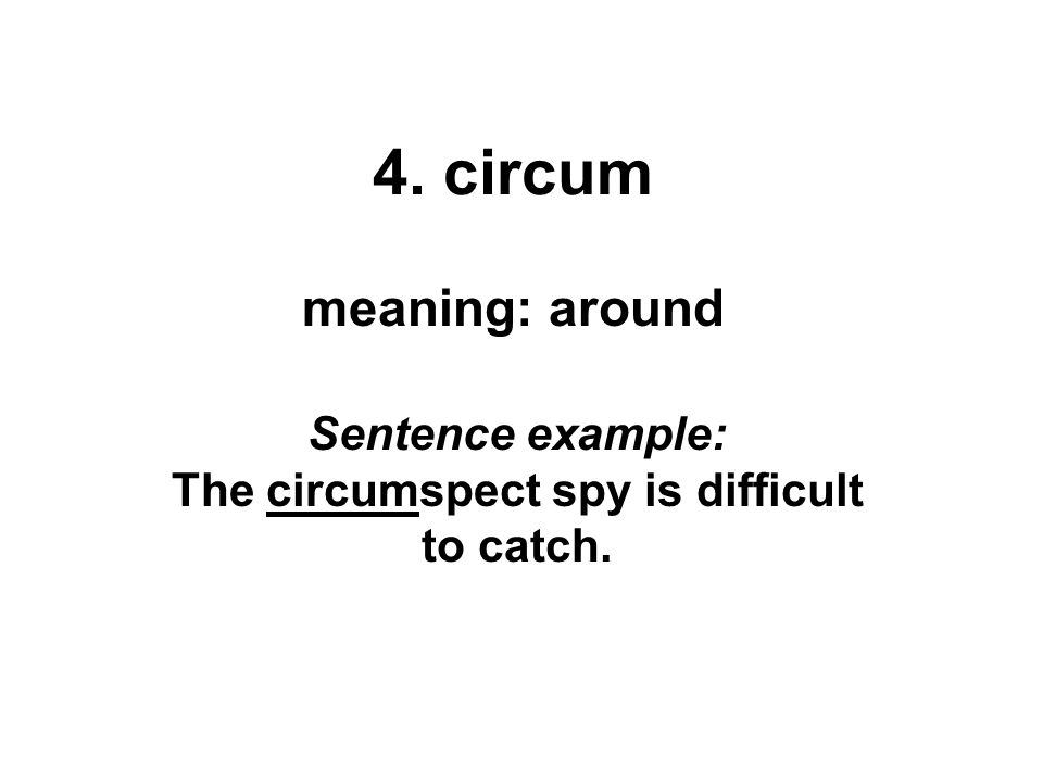 4. circum meaning: around Sentence example: The circumspect spy is difficult to catch.