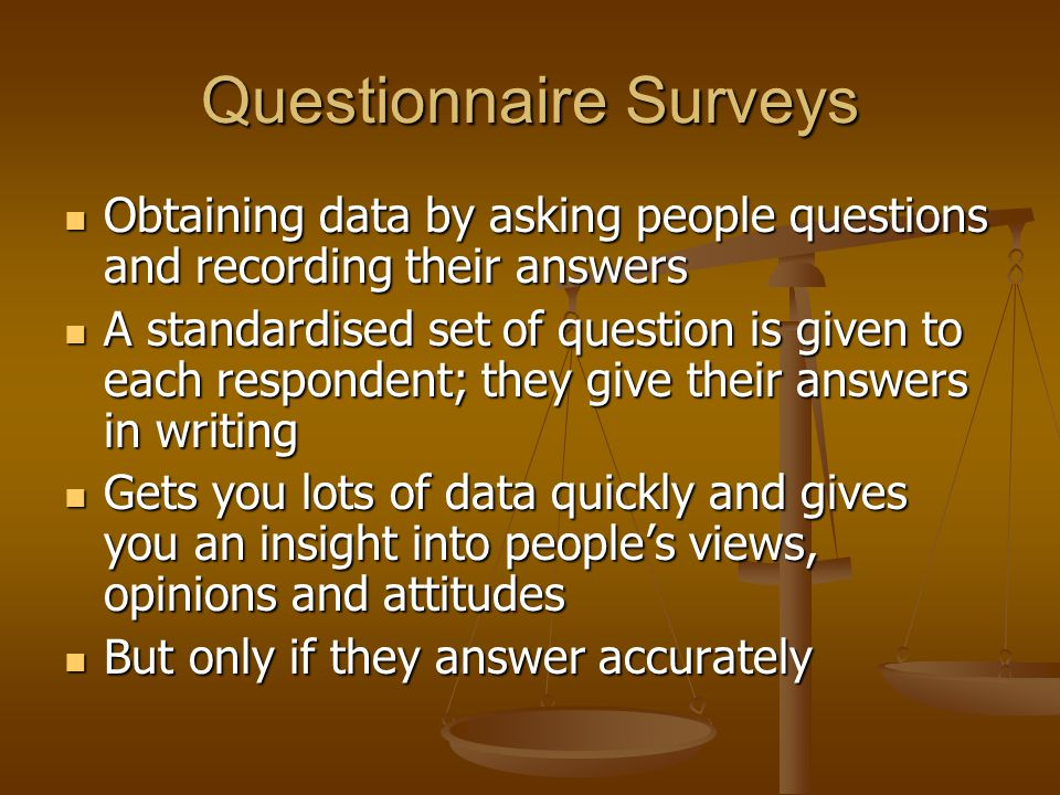 Questionnaire Surveys Obtaining data by asking people questions and recording their answers Obtaining data by asking people questions and recording their answers A standardised set of question is given to each respondent; they give their answers in writing A standardised set of question is given to each respondent; they give their answers in writing Gets you lots of data quickly and gives you an insight into people's views, opinions and attitudes Gets you lots of data quickly and gives you an insight into people's views, opinions and attitudes But only if they answer accurately But only if they answer accurately