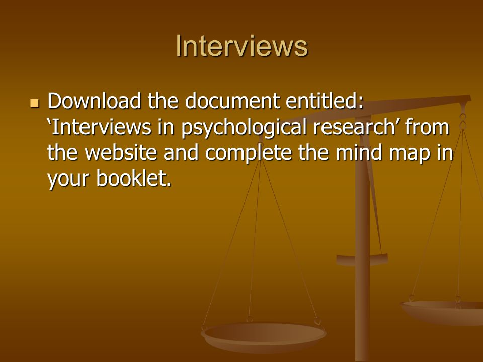 Interviews Download the document entitled: 'Interviews in psychological research' from the website and complete the mind map in your booklet.