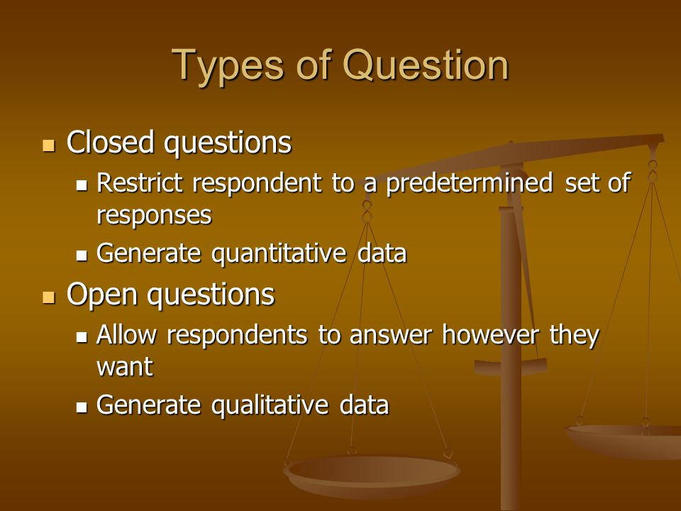Types of Question Closed questions Closed questions Restrict respondent to a predetermined set of responses Restrict respondent to a predetermined set of responses Generate quantitative data Generate quantitative data Open questions Open questions Allow respondents to answer however they want Allow respondents to answer however they want Generate qualitative data Generate qualitative data