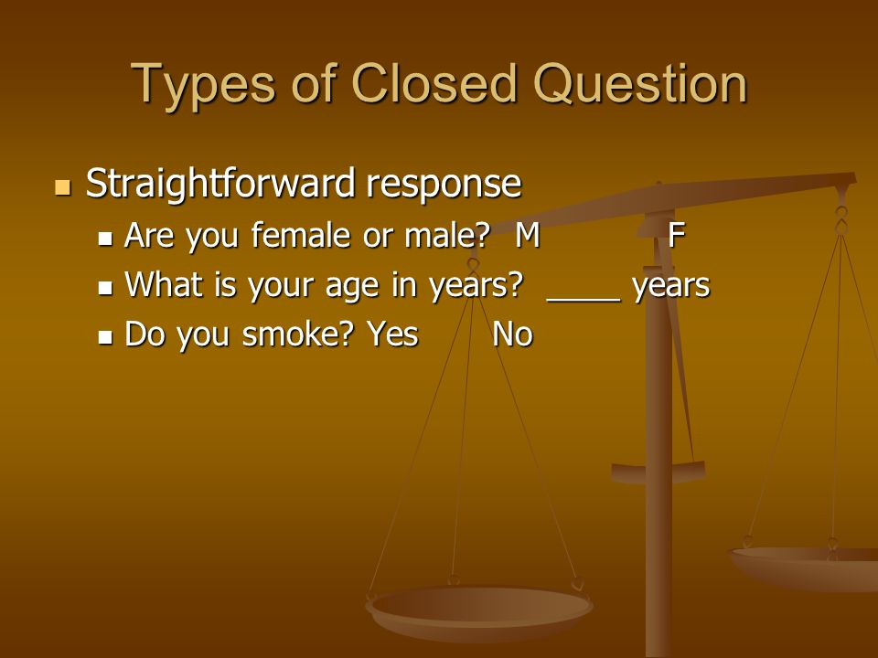 Types of Closed Question Straightforward response Straightforward response Are you female or male? MF Are you female or male? MF What is your age in y