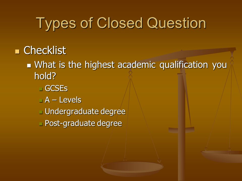 Types of Closed Question Checklist Checklist What is the highest academic qualification you hold? What is the highest academic qualification you hold?